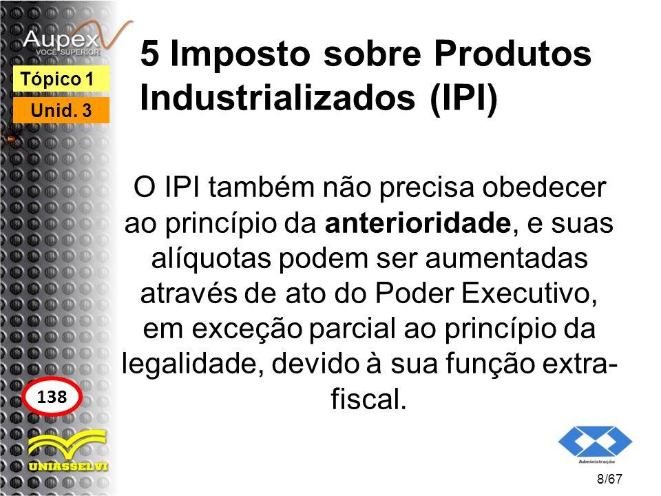 5 Imposto sobre Produtos Industrializados (IPI) O IPI também não precisa obedecer ao princípio da anterioridade, e suas alíquotas podem ser aumentadas