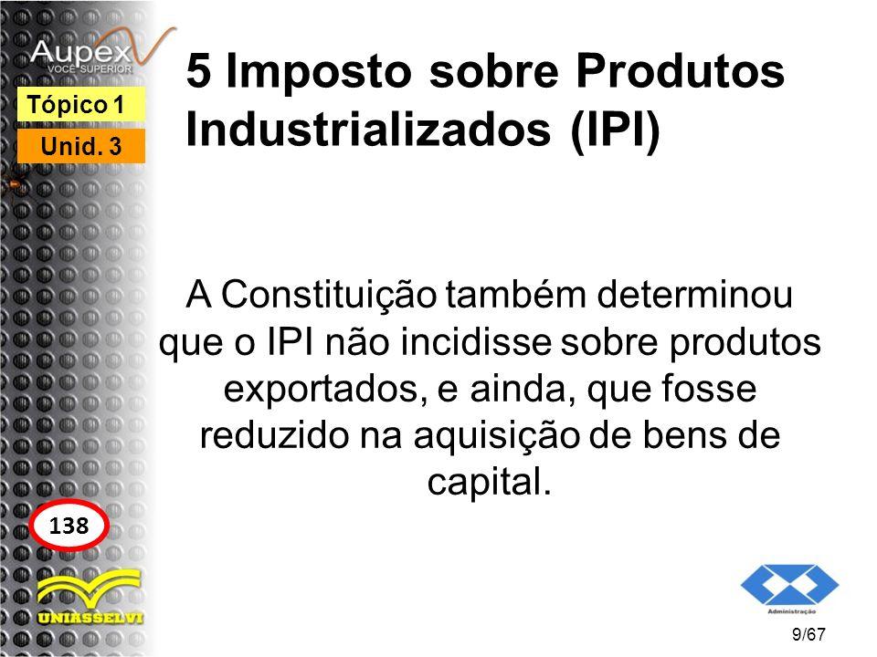 5 Imposto sobre Produtos Industrializados (IPI) A Constituição também determinou que o IPI não incidisse sobre produtos exportados, e ainda, que fosse