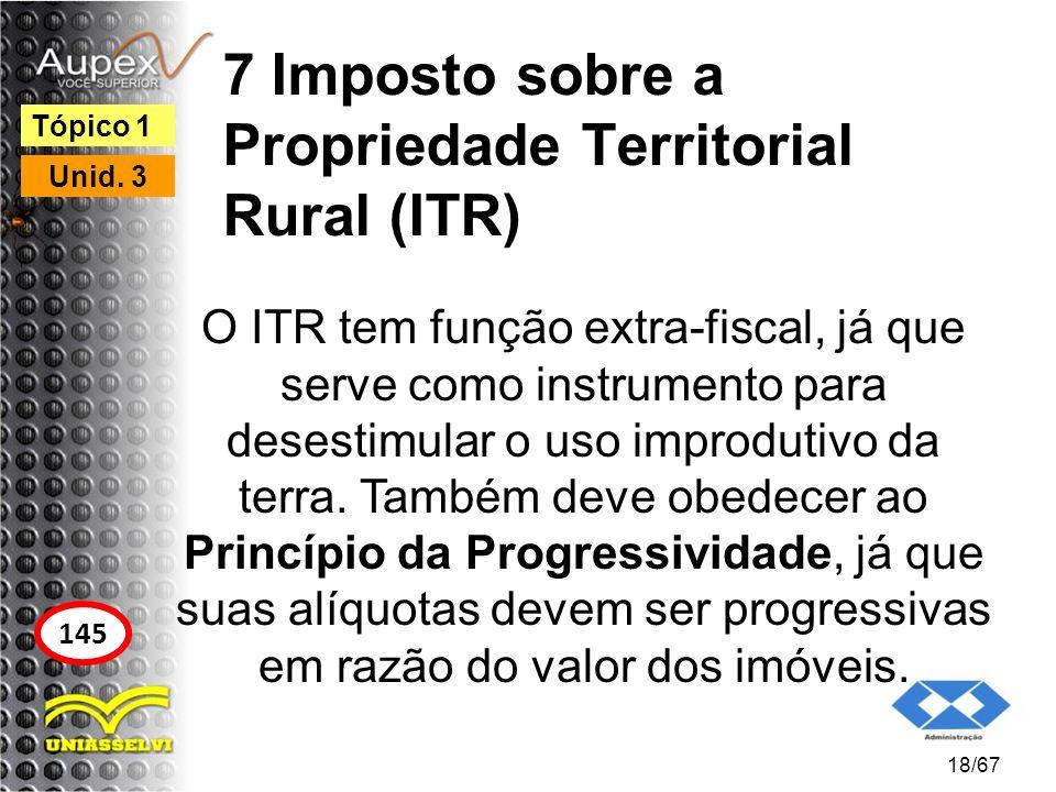 7 Imposto sobre a Propriedade Territorial Rural (ITR) O ITR tem função extra-fiscal, já que serve como instrumento para desestimular o uso improdutivo