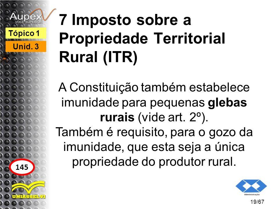 7 Imposto sobre a Propriedade Territorial Rural (ITR) A Constituição também estabelece imunidade para pequenas glebas rurais (vide art. 2º). Também é