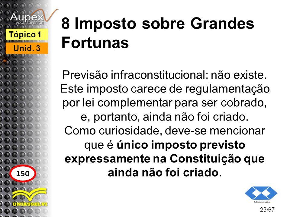 8 Imposto sobre Grandes Fortunas Previsão infraconstitucional: não existe. Este imposto carece de regulamentação por lei complementar para ser cobrado