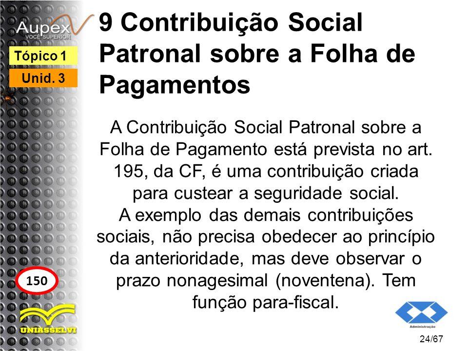 9 Contribuição Social Patronal sobre a Folha de Pagamentos A Contribuição Social Patronal sobre a Folha de Pagamento está prevista no art. 195, da CF,