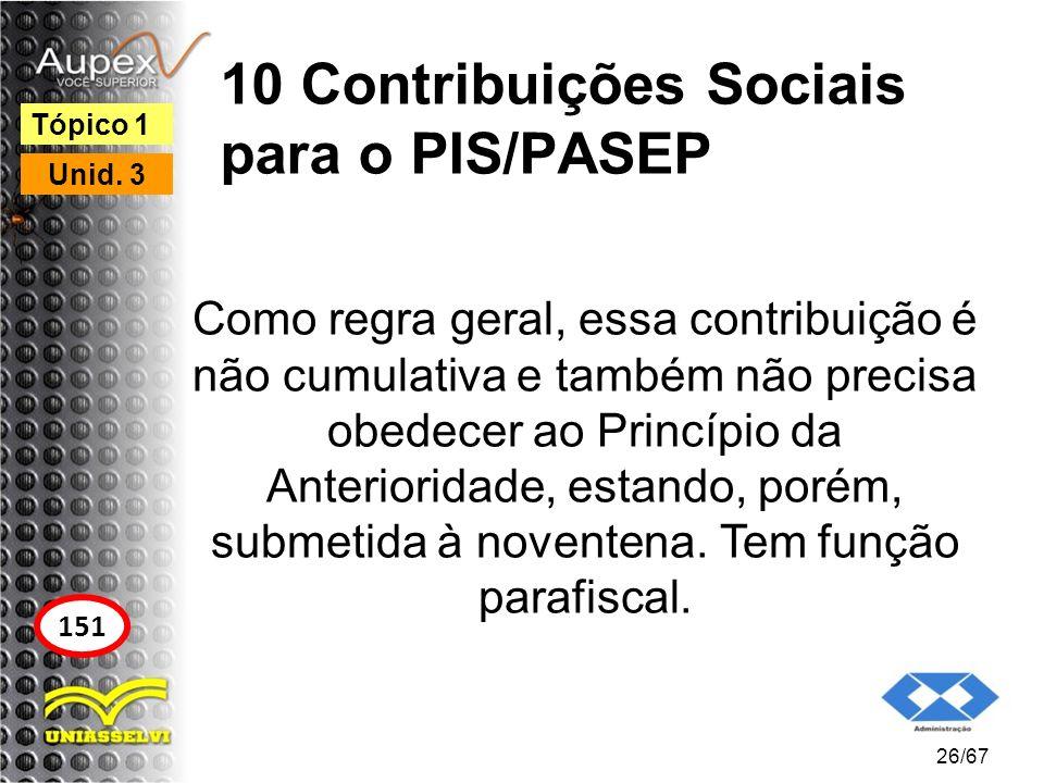 10 Contribuições Sociais para o PIS/PASEP Como regra geral, essa contribuição é não cumulativa e também não precisa obedecer ao Princípio da Anteriori
