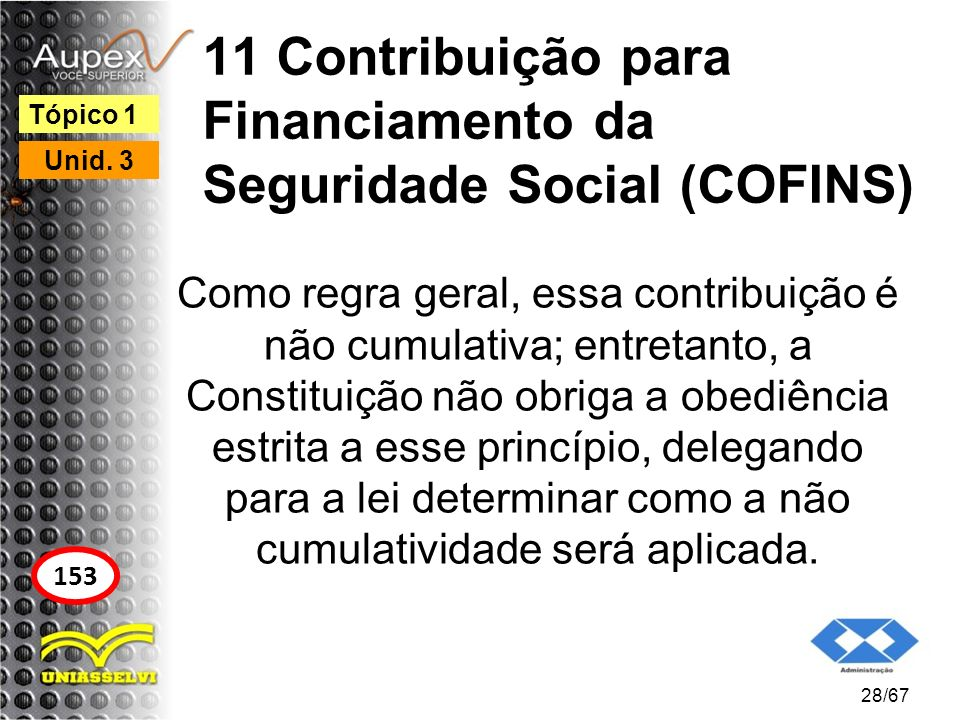 11 Contribuição para Financiamento da Seguridade Social (COFINS) Como regra geral, essa contribuição é não cumulativa; entretanto, a Constituição não
