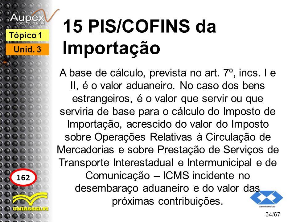 15 PIS/COFINS da Importação A base de cálculo, prevista no art. 7º, incs. I e II, é o valor aduaneiro. No caso dos bens estrangeiros, é o valor que se