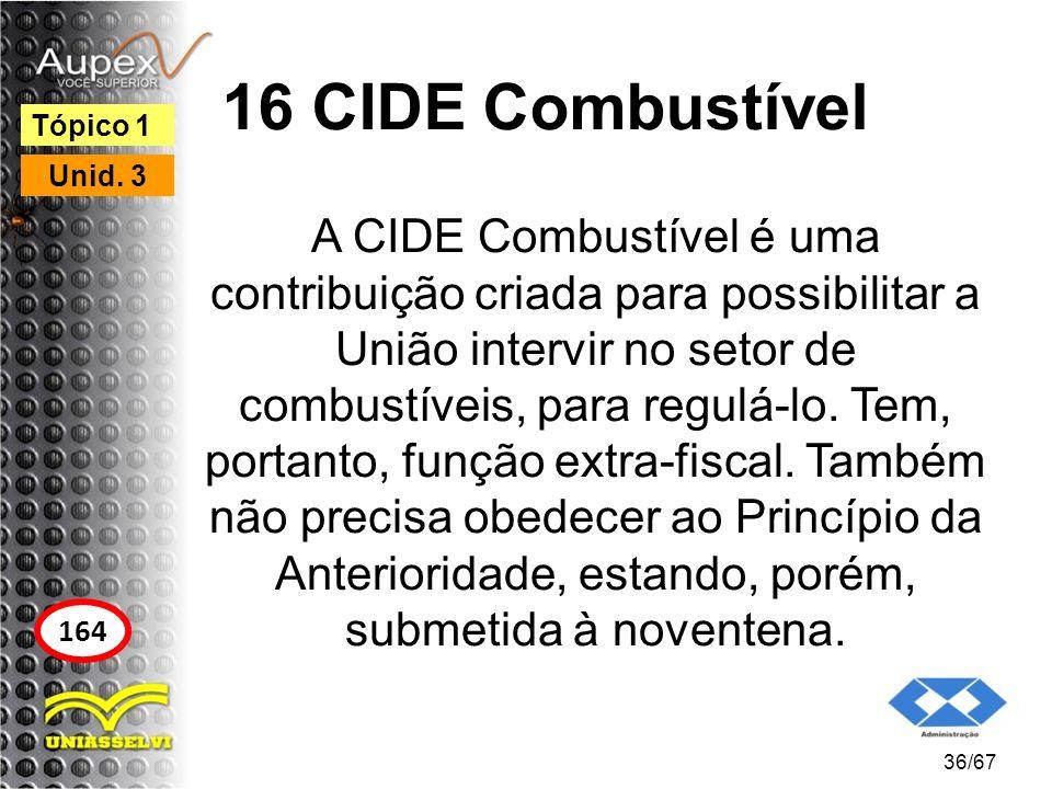 16 CIDE Combustível A CIDE Combustível é uma contribuição criada para possibilitar a União intervir no setor de combustíveis, para regulá-lo. Tem, por