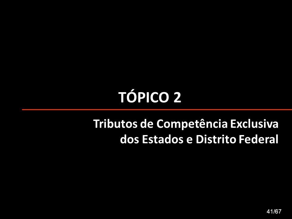 TÓPICO 2 41/67 Tributos de Competência Exclusiva dos Estados e Distrito Federal