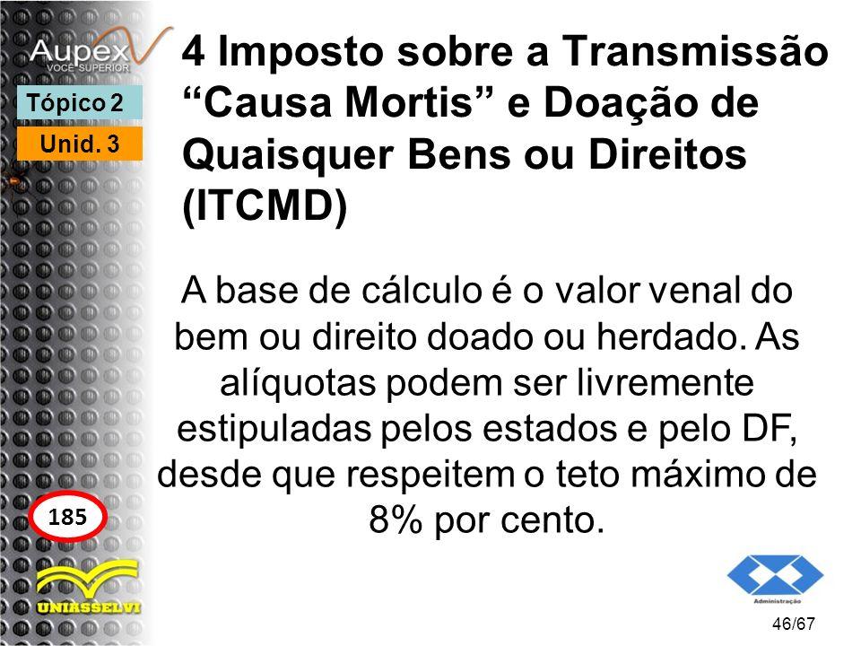4 Imposto sobre a Transmissão Causa Mortis e Doação de Quaisquer Bens ou Direitos (ITCMD) A base de cálculo é o valor venal do bem ou direito doado ou