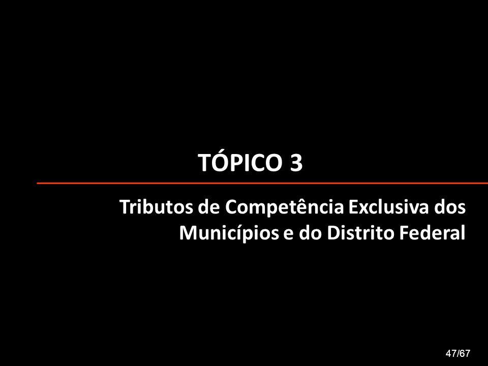 TÓPICO 3 47/67 Tributos de Competência Exclusiva dos Municípios e do Distrito Federal