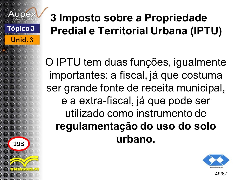 3 Imposto sobre a Propriedade Predial e Territorial Urbana (IPTU) O IPTU tem duas funções, igualmente importantes: a fiscal, já que costuma ser grande