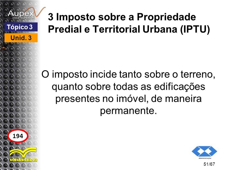 3 Imposto sobre a Propriedade Predial e Territorial Urbana (IPTU) O imposto incide tanto sobre o terreno, quanto sobre todas as edificações presentes
