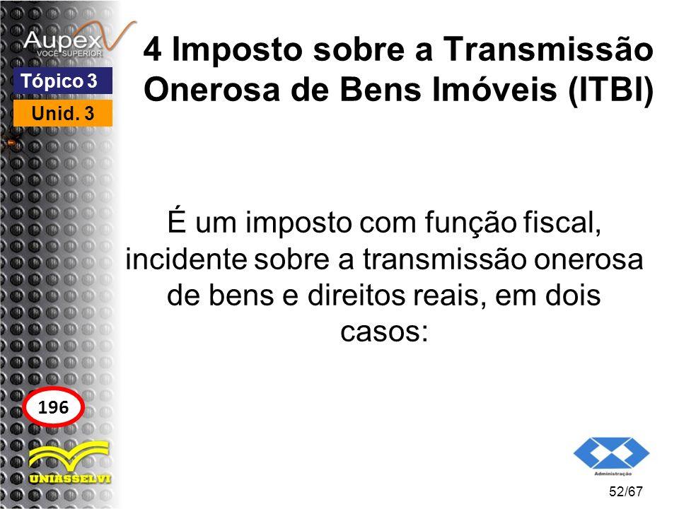 4 Imposto sobre a Transmissão Onerosa de Bens Imóveis (ITBI) É um imposto com função fiscal, incidente sobre a transmissão onerosa de bens e direitos