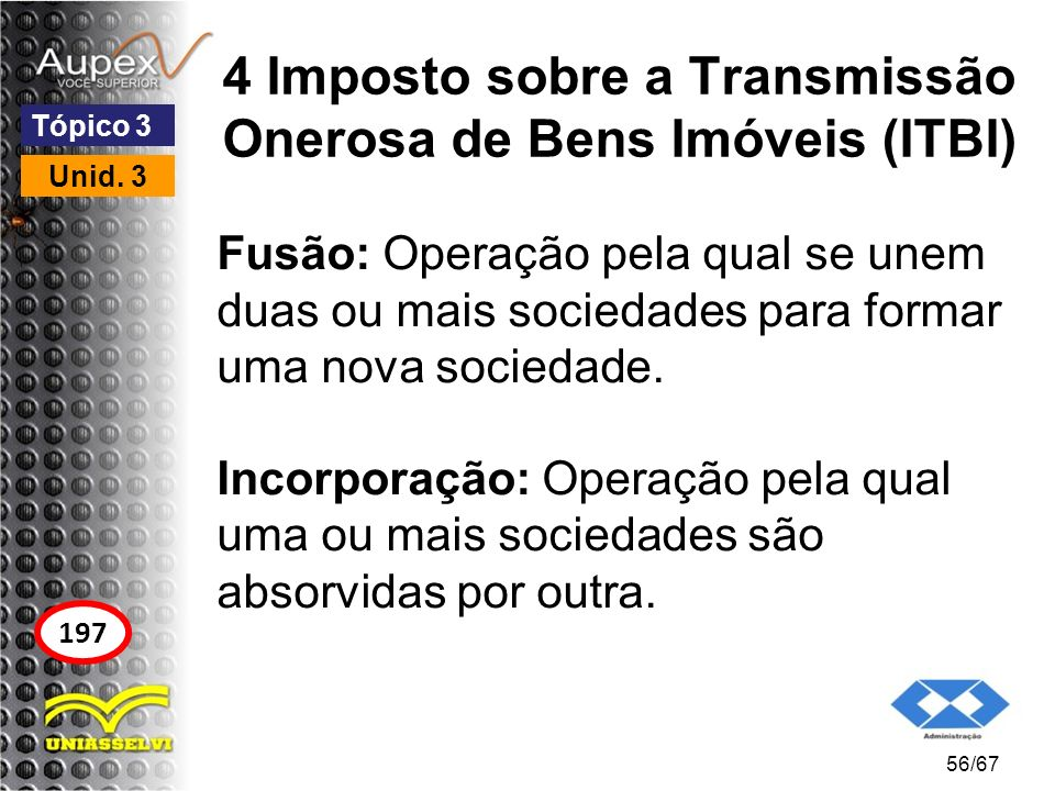 4 Imposto sobre a Transmissão Onerosa de Bens Imóveis (ITBI) Fusão: Operação pela qual se unem duas ou mais sociedades para formar uma nova sociedade.