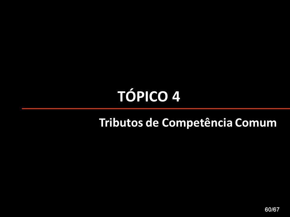 TÓPICO 4 60/67 Tributos de Competência Comum