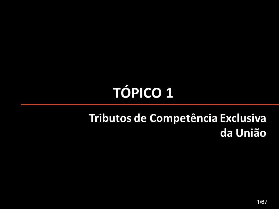 TÓPICO 1 1/67 Tributos de Competência Exclusiva da União