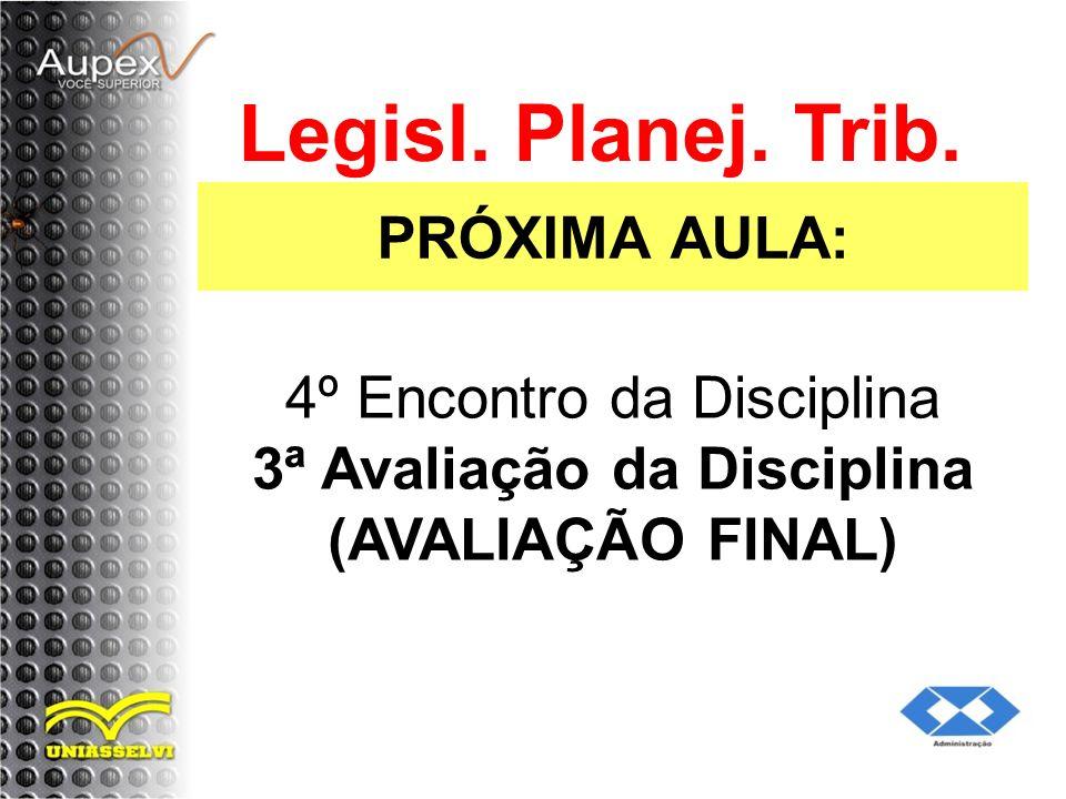 PRÓXIMA AULA: Legisl. Planej. Trib. 4º Encontro da Disciplina 3ª Avaliação da Disciplina (AVALIAÇÃO FINAL)