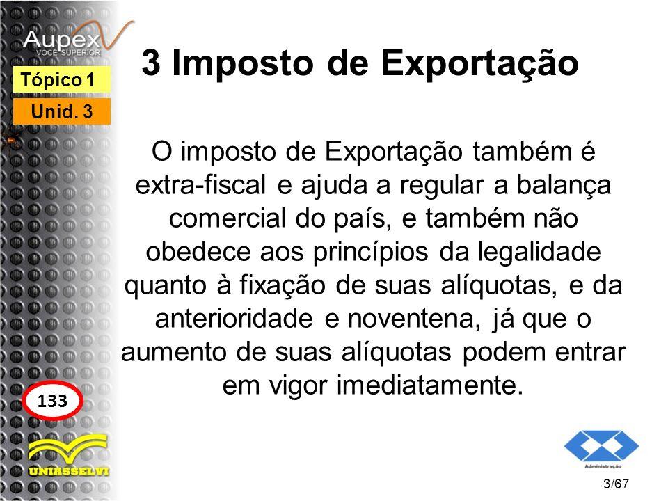 3 Imposto de Exportação O imposto de Exportação também é extra-fiscal e ajuda a regular a balança comercial do país, e também não obedece aos princípi