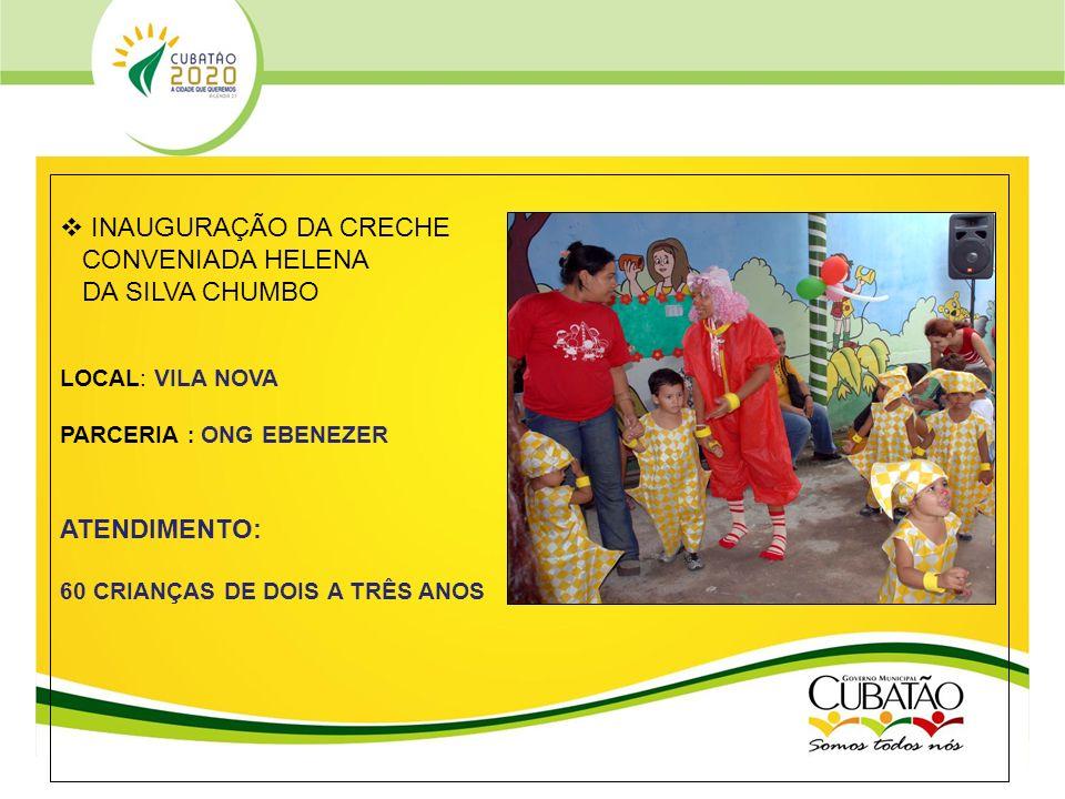 PREFEITURA MUNICIPAL DE CUBATÃO Estado de São Paulo SECRETARIA DE EDUCAÇÃO INAUGURAÇÃO DA CRECHE CONVENIADA HELENA DA SILVA CHUMBO LOCAL: VILA NOVA PA