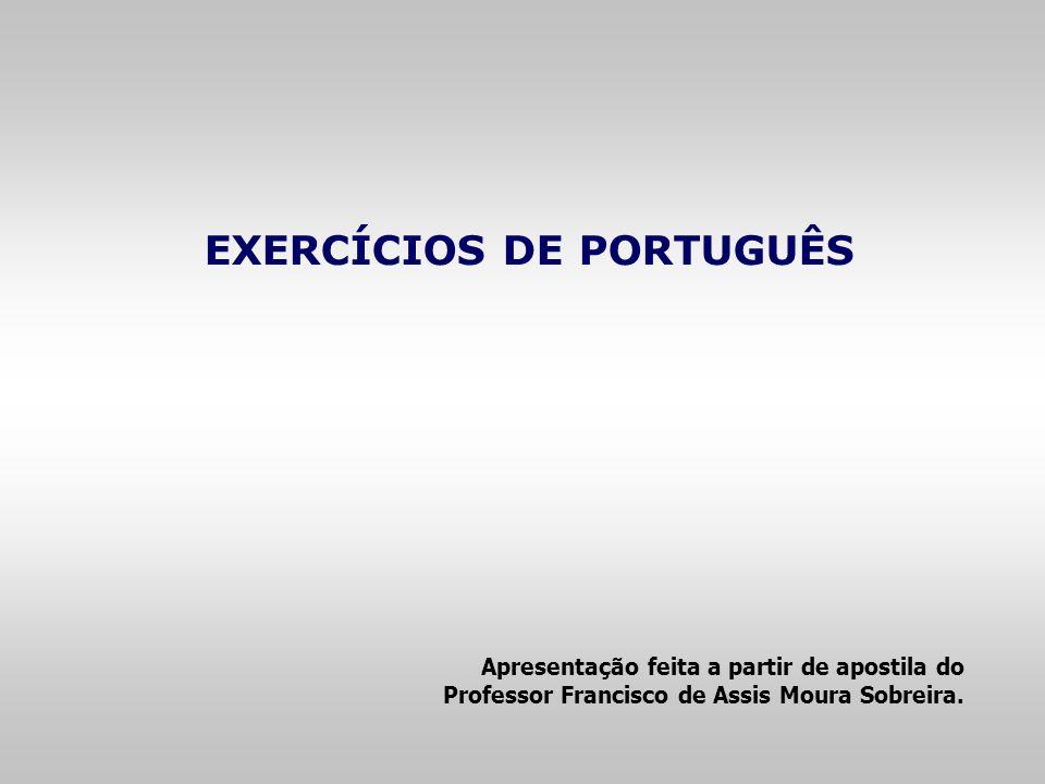 EXERCÍCIOS DE PORTUGUÊS Apresentação feita a partir de apostila do Professor Francisco de Assis Moura Sobreira.