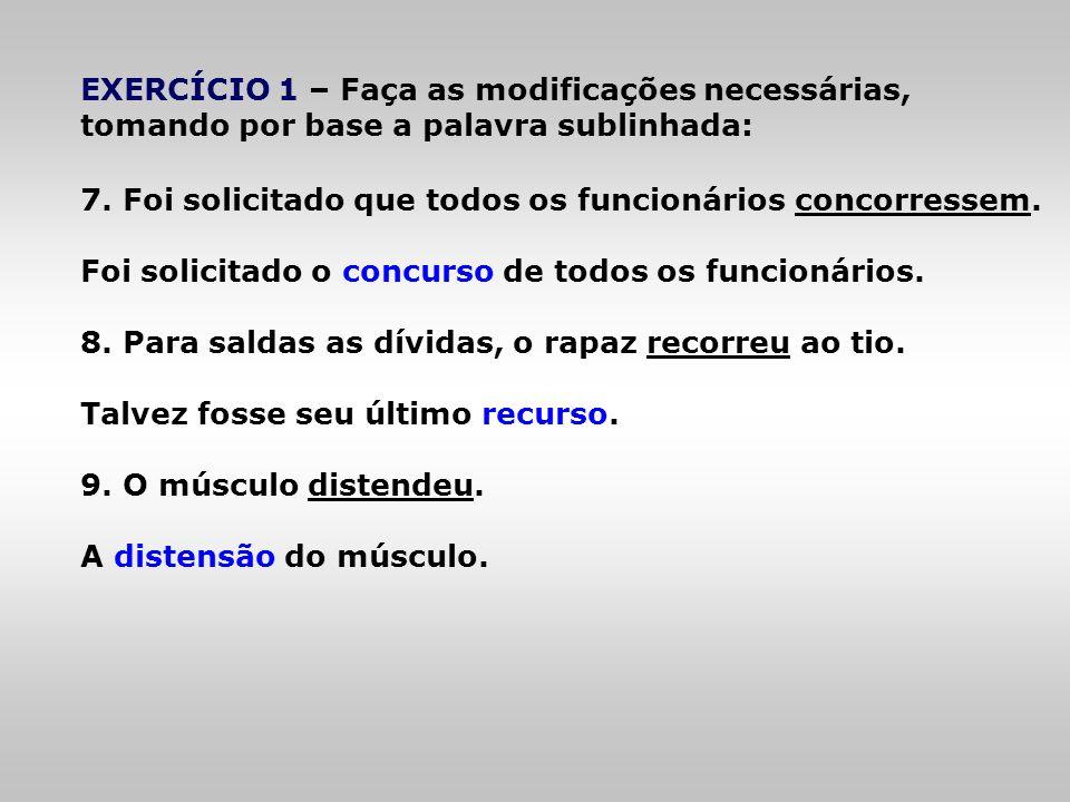 EXERCÍCIO 1 – Faça as modificações necessárias, tomando por base a palavra sublinhada: 7. Foi solicitado que todos os funcionários concorressem. Foi s