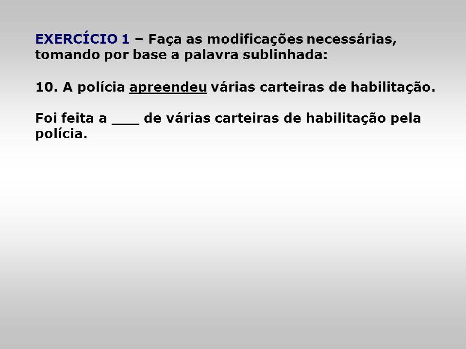 EXERCÍCIO 1 – Faça as modificações necessárias, tomando por base a palavra sublinhada: 10. A polícia apreendeu várias carteiras de habilitação. Foi fe