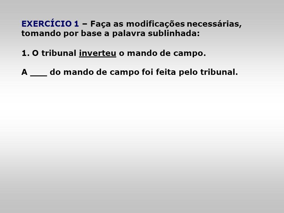 EXERCÍCIO 1 – Faça as modificações necessárias, tomando por base a palavra sublinhada: 1.O tribunal inverteu o mando de campo. A ___ do mando de campo