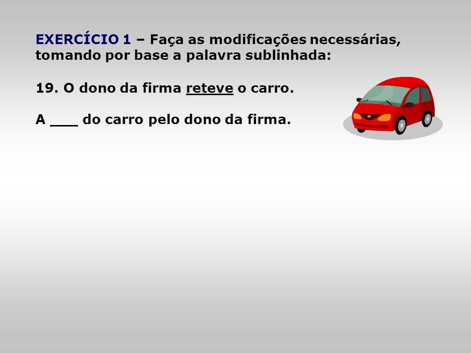 EXERCÍCIO 1 – Faça as modificações necessárias, tomando por base a palavra sublinhada: 19. O dono da firma reteve o carro. A ___ do carro pelo dono da