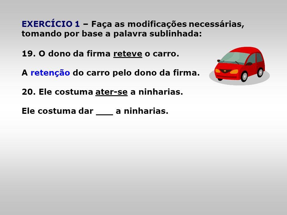 EXERCÍCIO 1 – Faça as modificações necessárias, tomando por base a palavra sublinhada: 19. O dono da firma reteve o carro. A retenção do carro pelo do