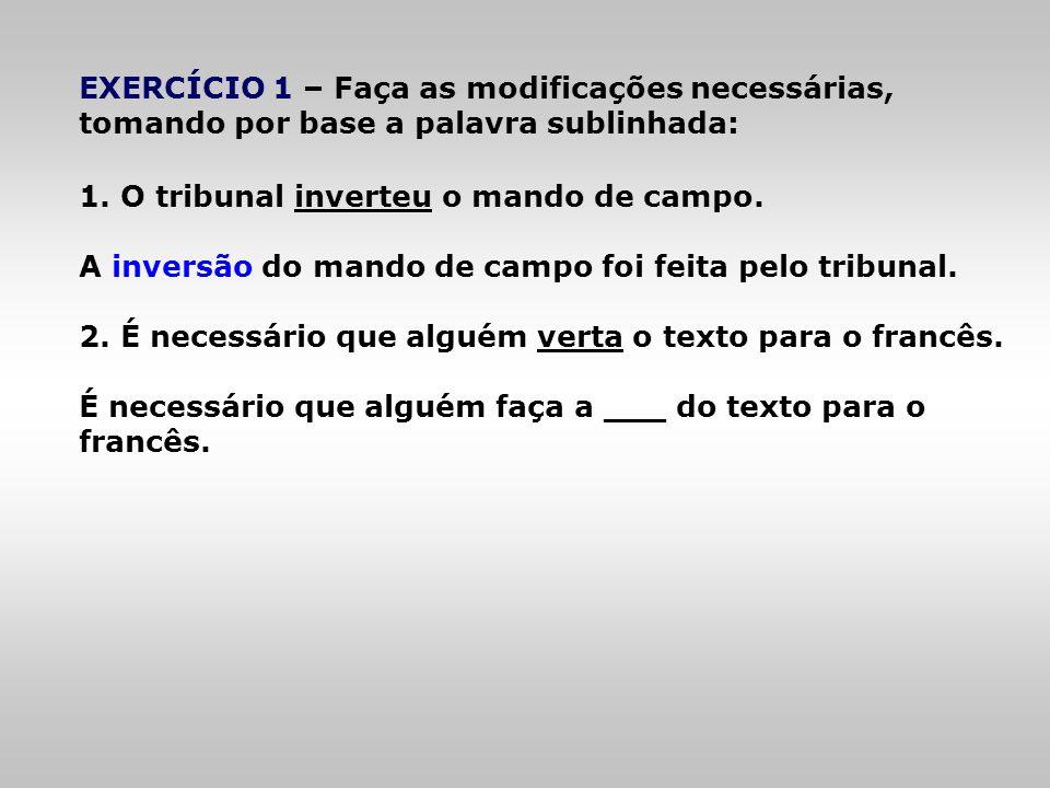 EXERCÍCIO 1 – Faça as modificações necessárias, tomando por base a palavra sublinhada: 1. O tribunal inverteu o mando de campo. A inversão do mando de