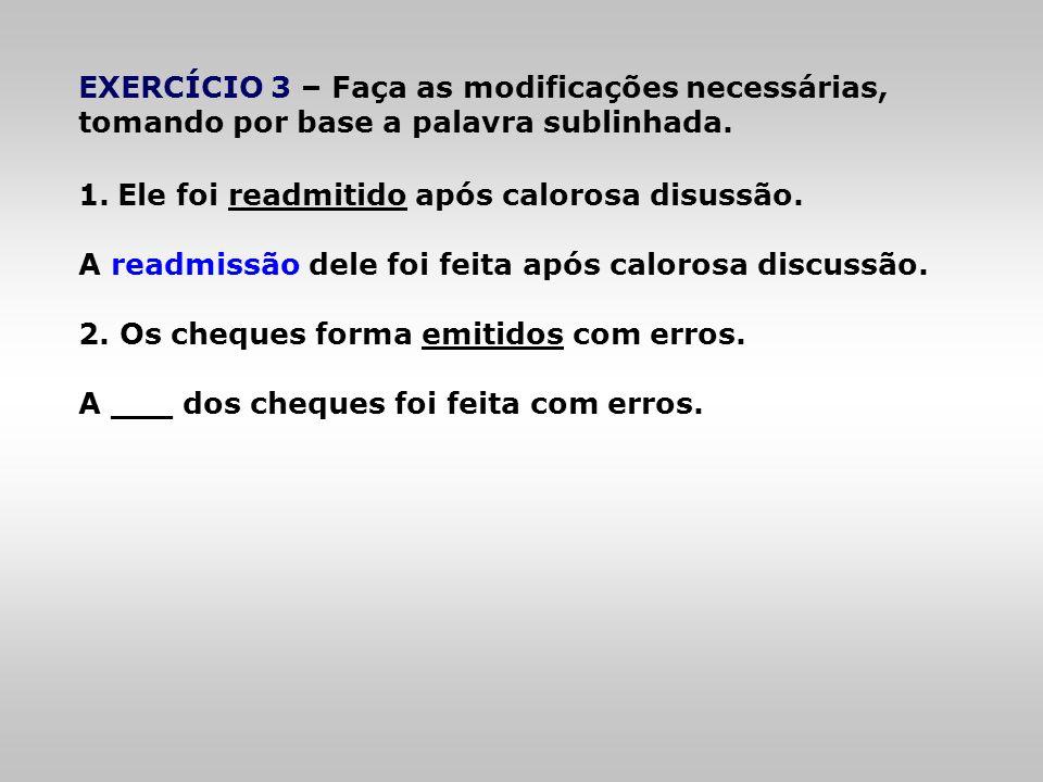 EXERCÍCIO 3 – Faça as modificações necessárias, tomando por base a palavra sublinhada. 1.Ele foi readmitido após calorosa disussão. A readmissão dele