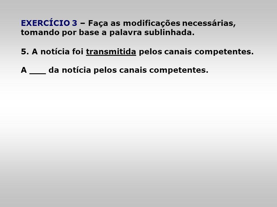 EXERCÍCIO 3 – Faça as modificações necessárias, tomando por base a palavra sublinhada. 5. A notícia foi transmitida pelos canais competentes. A ___ da