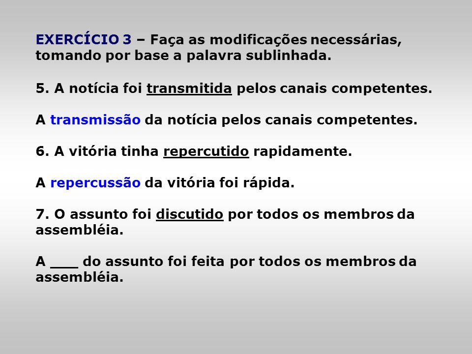 EXERCÍCIO 3 – Faça as modificações necessárias, tomando por base a palavra sublinhada. 5. A notícia foi transmitida pelos canais competentes. A transm