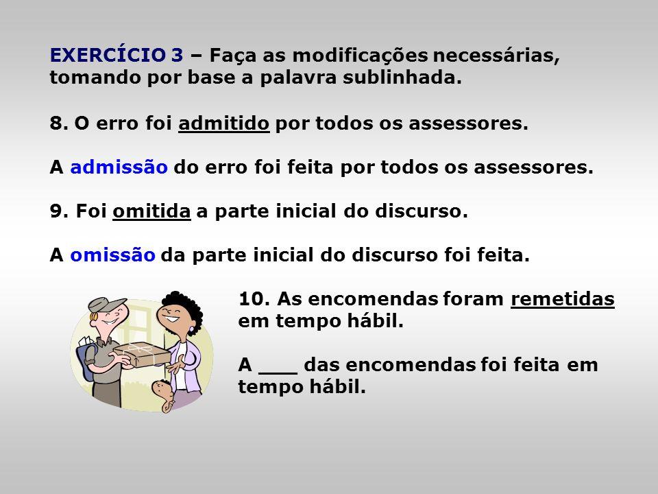 EXERCÍCIO 3 – Faça as modificações necessárias, tomando por base a palavra sublinhada. 8.O erro foi admitido por todos os assessores. A admissão do er