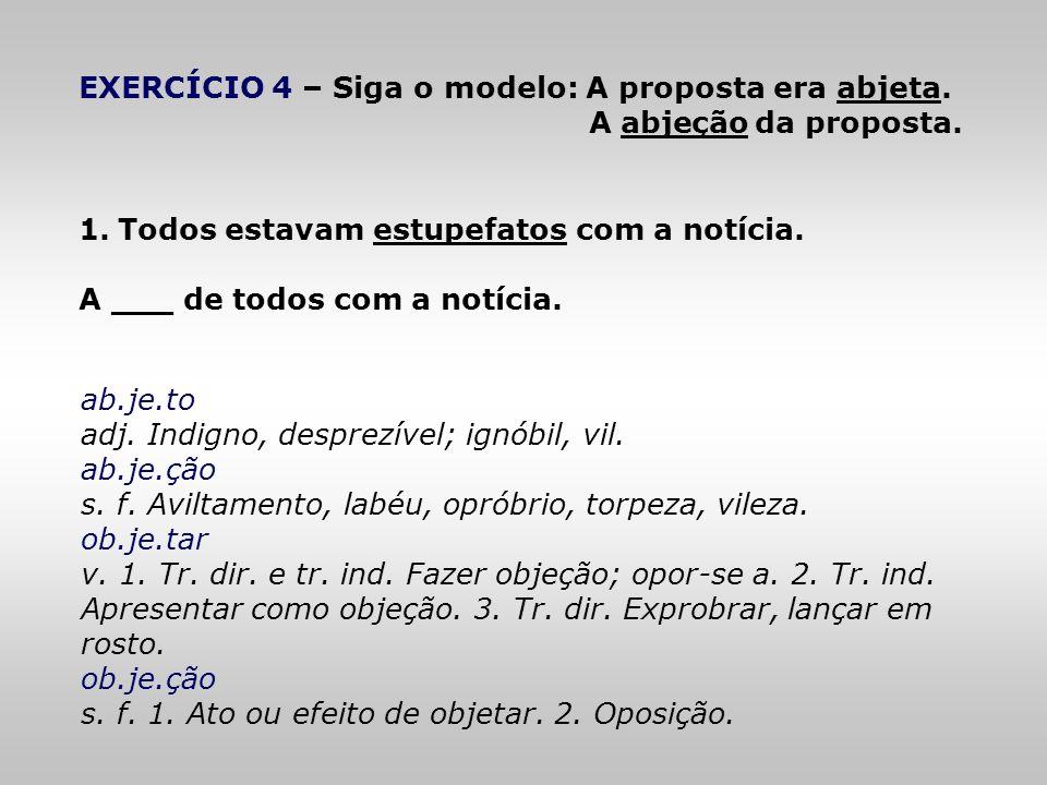EXERCÍCIO 4 – Siga o modelo: A proposta era abjeta. A abjeção da proposta. 1.Todos estavam estupefatos com a notícia. A ___ de todos com a notícia. ab