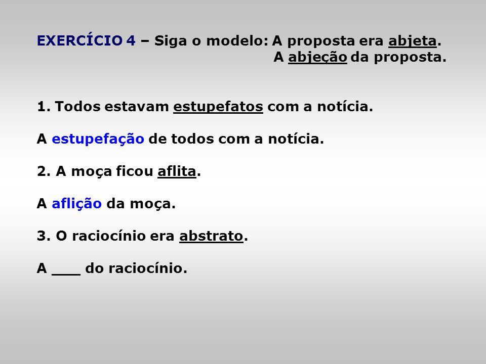 EXERCÍCIO 4 – Siga o modelo: A proposta era abjeta. A abjeção da proposta. 1.Todos estavam estupefatos com a notícia. A estupefação de todos com a not