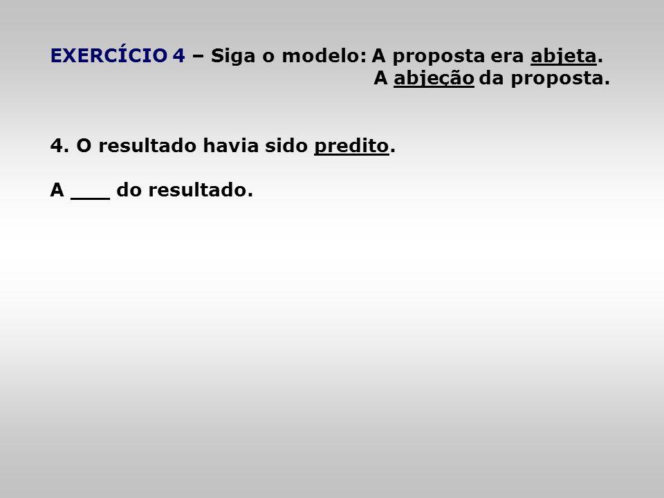 EXERCÍCIO 4 – Siga o modelo: A proposta era abjeta. A abjeção da proposta. 4. O resultado havia sido predito. A ___ do resultado.