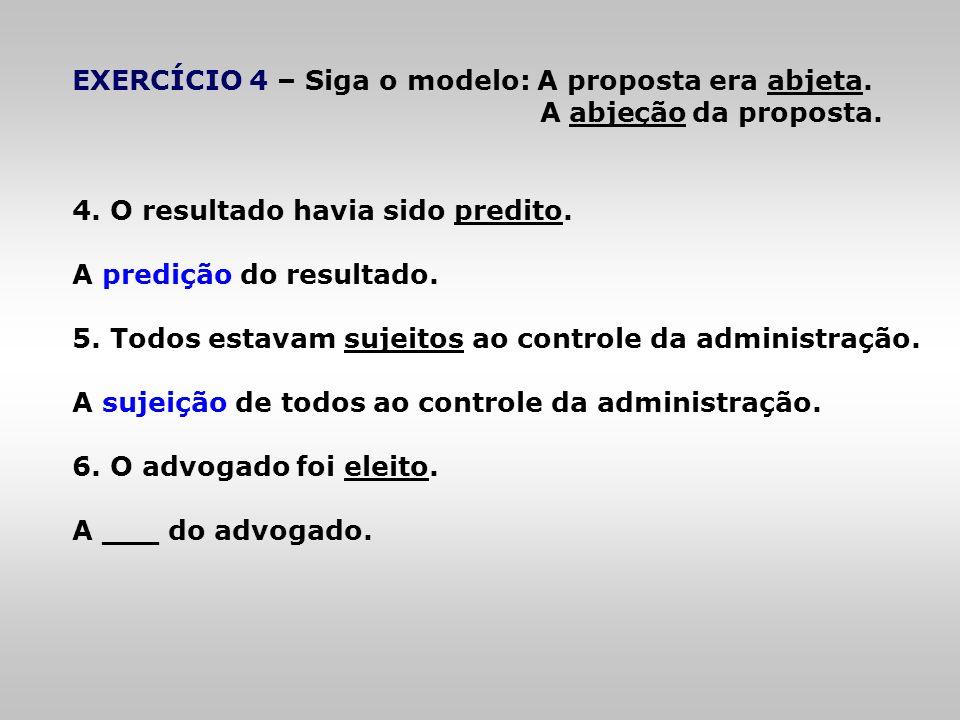 EXERCÍCIO 4 – Siga o modelo: A proposta era abjeta. A abjeção da proposta. 4. O resultado havia sido predito. A predição do resultado. 5. Todos estava