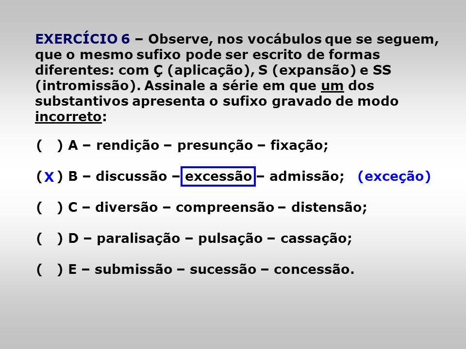 EXERCÍCIO 6 – Observe, nos vocábulos que se seguem, que o mesmo sufixo pode ser escrito de formas diferentes: com Ç (aplicação), S (expansão) e SS (in