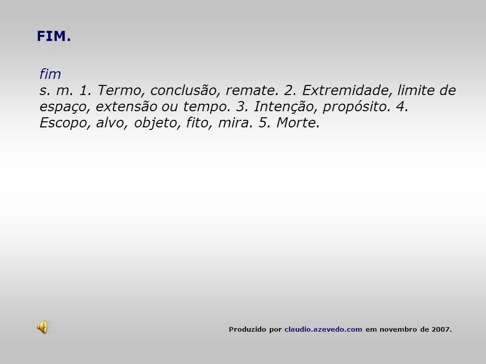 FIM. fim s. m. 1. Termo, conclusão, remate. 2. Extremidade, limite de espaço, extensão ou tempo. 3. Intenção, propósito. 4. Escopo, alvo, objeto, fito