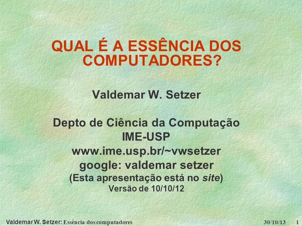 Valdemar W. Setzer: Essência dos computadores 30/10/13 1 QUAL É A ESSÊNCIA DOS COMPUTADORES? Valdemar W. Setzer Depto de Ciência da Computação IME-USP