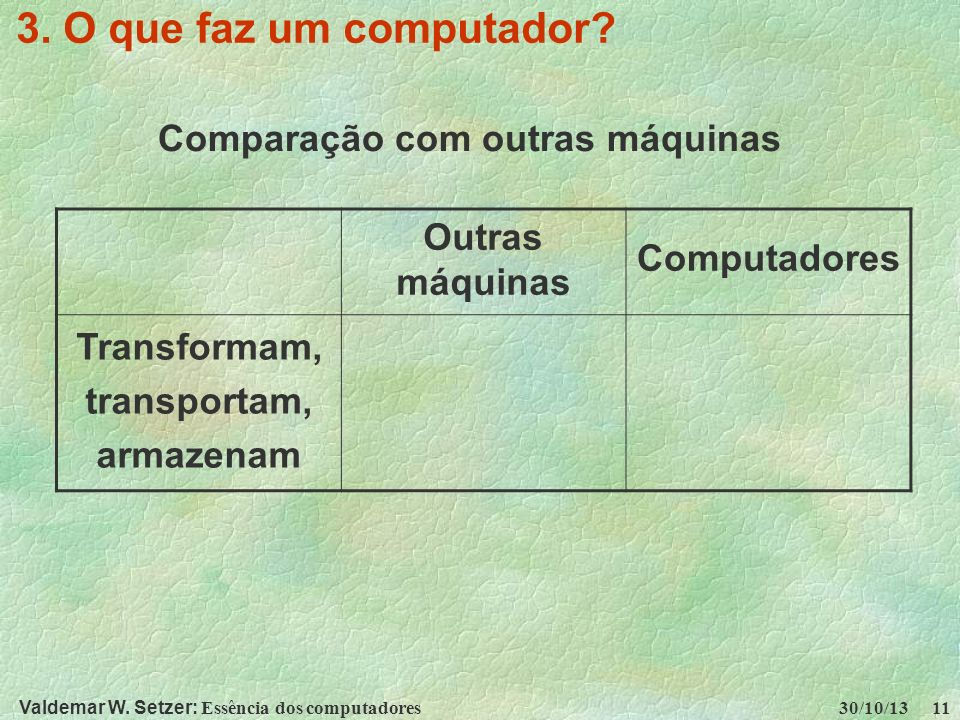 Valdemar W. Setzer: Essência dos computadores 30/10/13 11 3. O que faz um computador? Comparação com outras máquinas Outras máquinas Computadores Tran