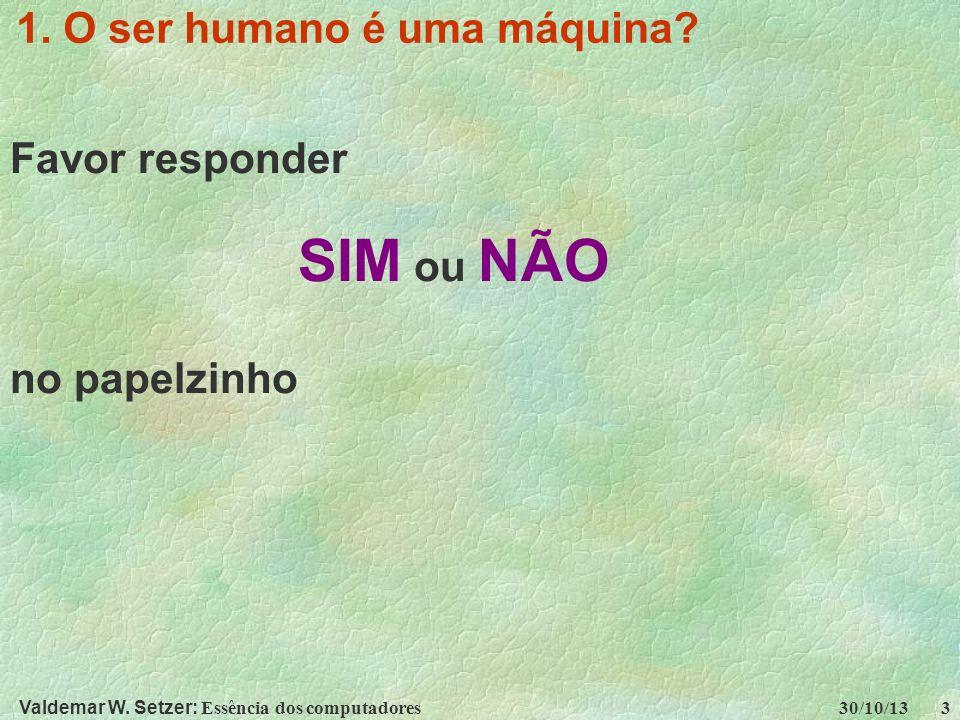 Valdemar W. Setzer: Essência dos computadores 30/10/13 3 1. O ser humano é uma máquina? Favor responder SIM ou NÃO no papelzinho