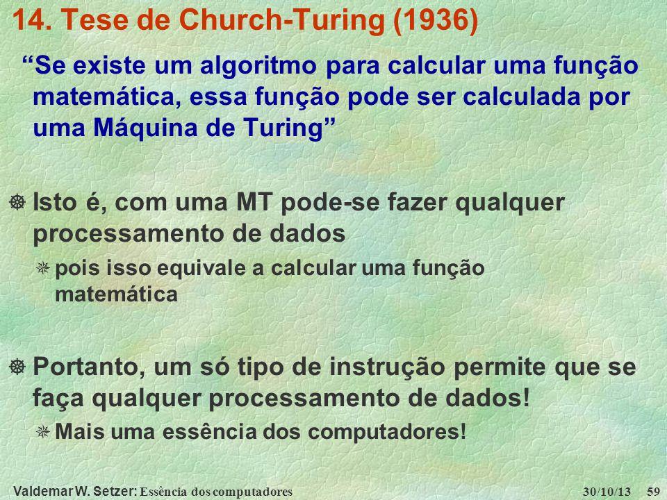 Valdemar W. Setzer: Essência dos computadores 30/10/13 59 14. Tese de Church-Turing (1936) Se existe um algoritmo para calcular uma função matemática,