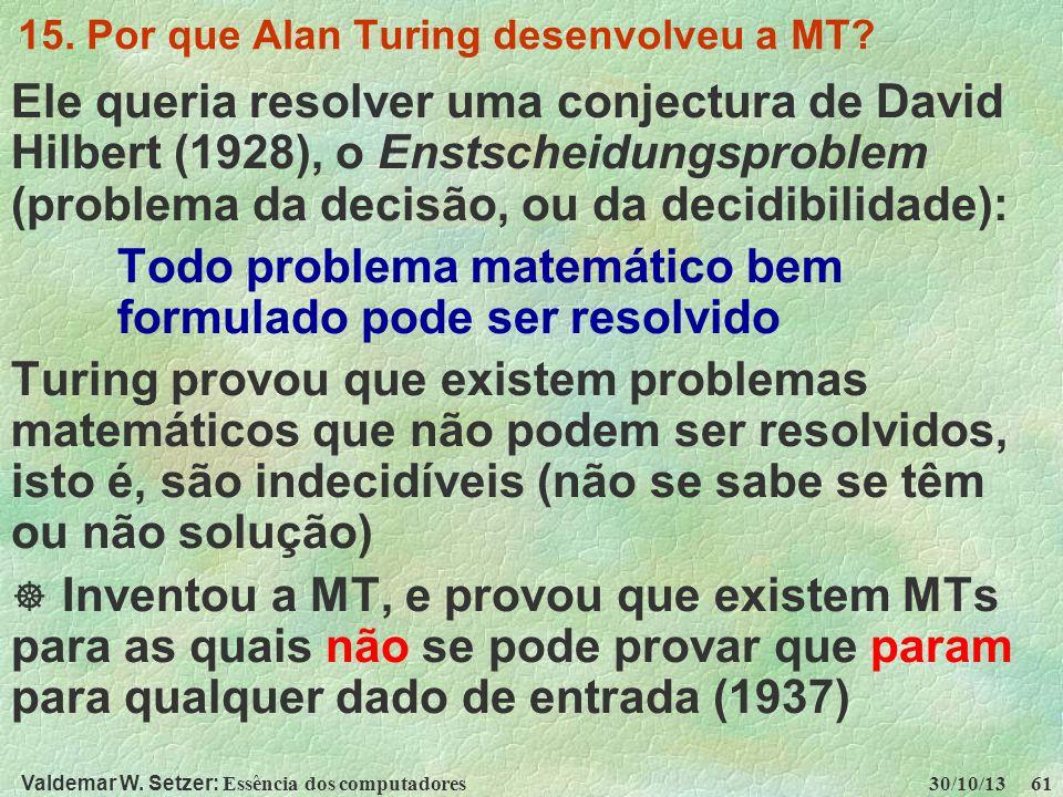 Valdemar W. Setzer: Essência dos computadores 30/10/13 61 15. Por que Alan Turing desenvolveu a MT? Ele queria resolver uma conjectura de David Hilber