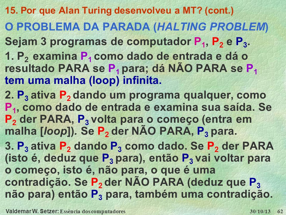 Valdemar W. Setzer: Essência dos computadores 30/10/13 62 15. Por que Alan Turing desenvolveu a MT? (cont.) O PROBLEMA DA PARADA (HALTING PROBLEM) Sej