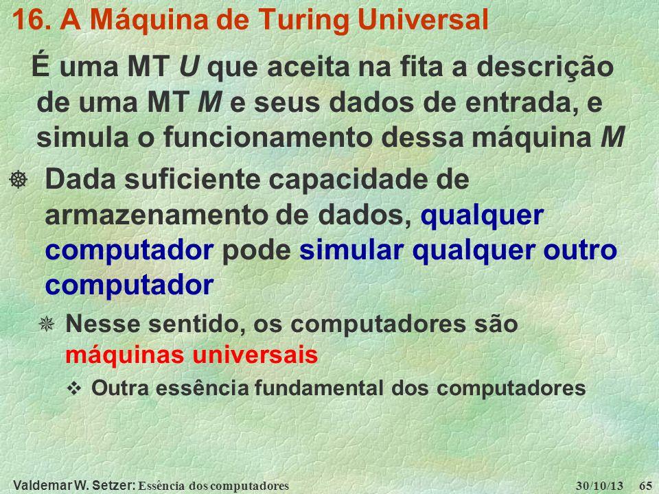 Valdemar W. Setzer: Essência dos computadores 30/10/13 65 16. A Máquina de Turing Universal É uma MT U que aceita na fita a descrição de uma MT M e se