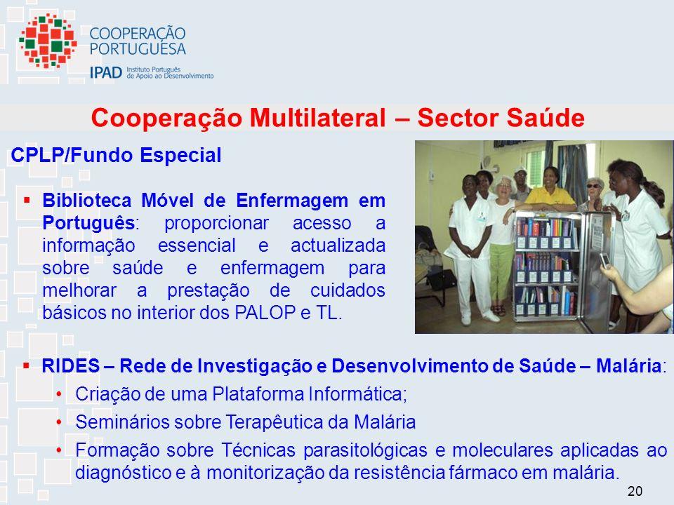 20 Cooperação Multilateral – Sector Saúde CPLP/Fundo Especial Biblioteca Móvel de Enfermagem em Português: proporcionar acesso a informação essencial e actualizada sobre saúde e enfermagem para melhorar a prestação de cuidados básicos no interior dos PALOP e TL.