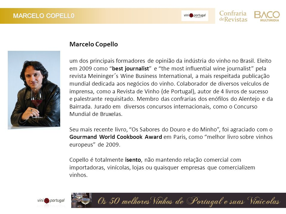 MARCELO COPELL0 Marcelo Copello um dos principais formadores de opinião da indústria do vinho no Brasil. Eleito em 2009 como best journalist e the mos