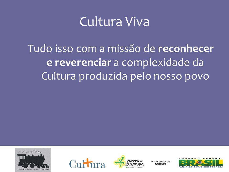 Cultura Viva Tudo isso com a missão de reconhecer e reverenciar a complexidade da Cultura produzida pelo nosso povo