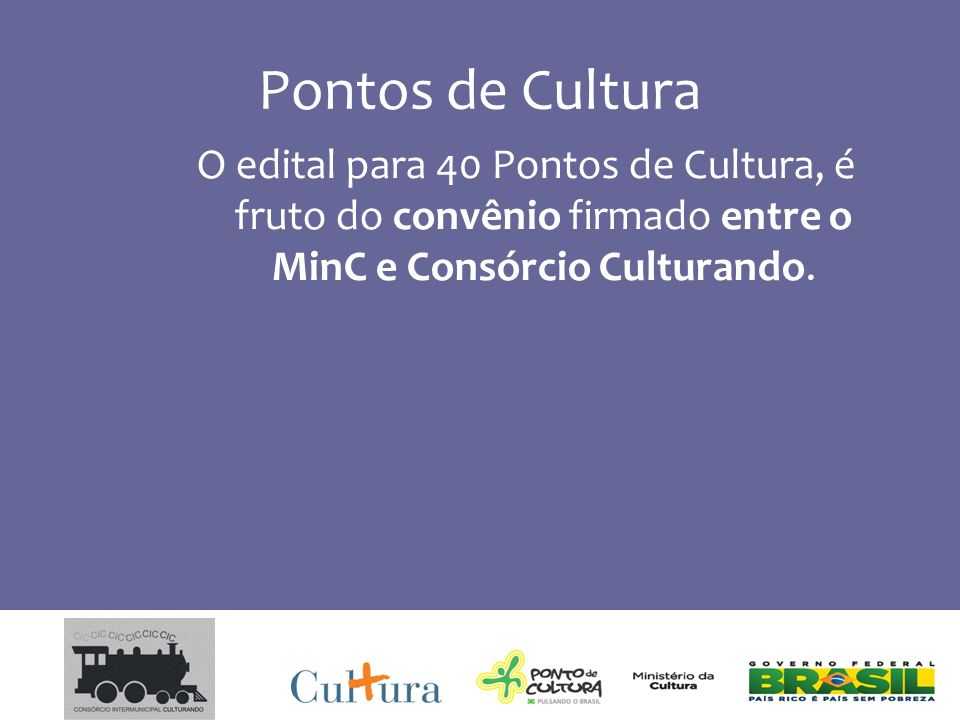 Pontos de Cultura O edital para 40 Pontos de Cultura, é fruto do convênio firmado entre o MinC e Consórcio Culturando.